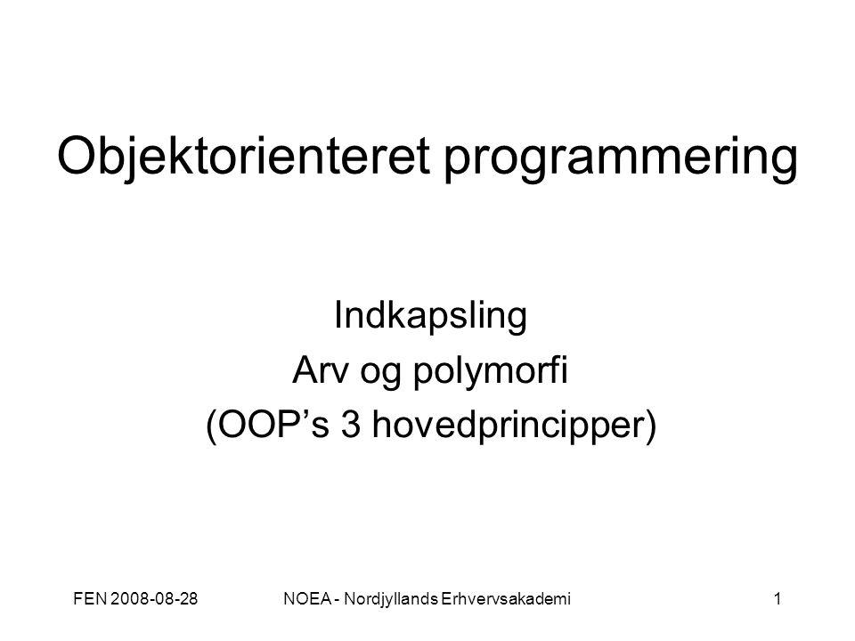 FEN 2008-08-28NOEA - Nordjyllands Erhvervsakademi1 Objektorienteret programmering Indkapsling Arv og polymorfi (OOP's 3 hovedprincipper)