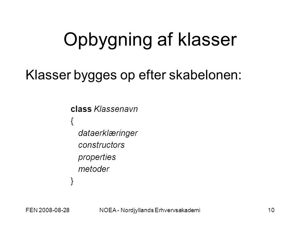 FEN 2008-08-28NOEA - Nordjyllands Erhvervsakademi10 Opbygning af klasser Klasser bygges op efter skabelonen: class Klassenavn { dataerklæringer constructors properties metoder }