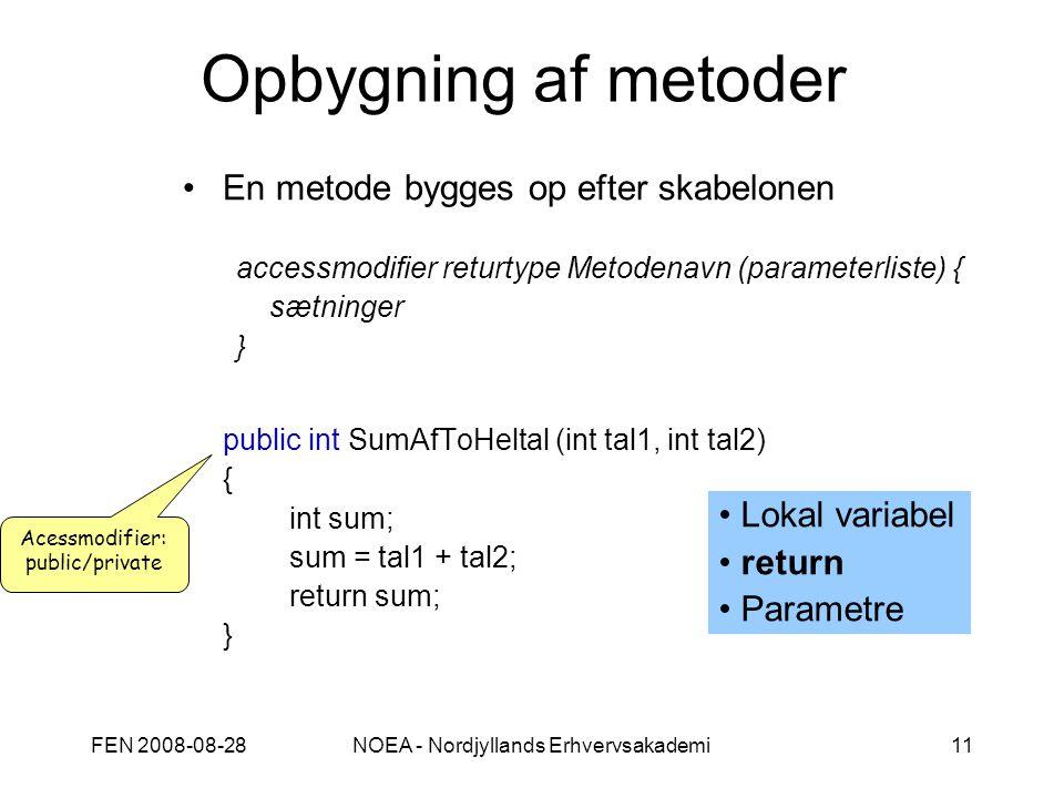 FEN 2008-08-28NOEA - Nordjyllands Erhvervsakademi11 Opbygning af metoder En metode bygges op efter skabelonen accessmodifier returtype Metodenavn (parameterliste) { sætninger } public int SumAfToHeltal (int tal1, int tal2) { int sum; sum = tal1 + tal2; return sum; } Acessmodifier: public/private Lokal variabel return Parametre