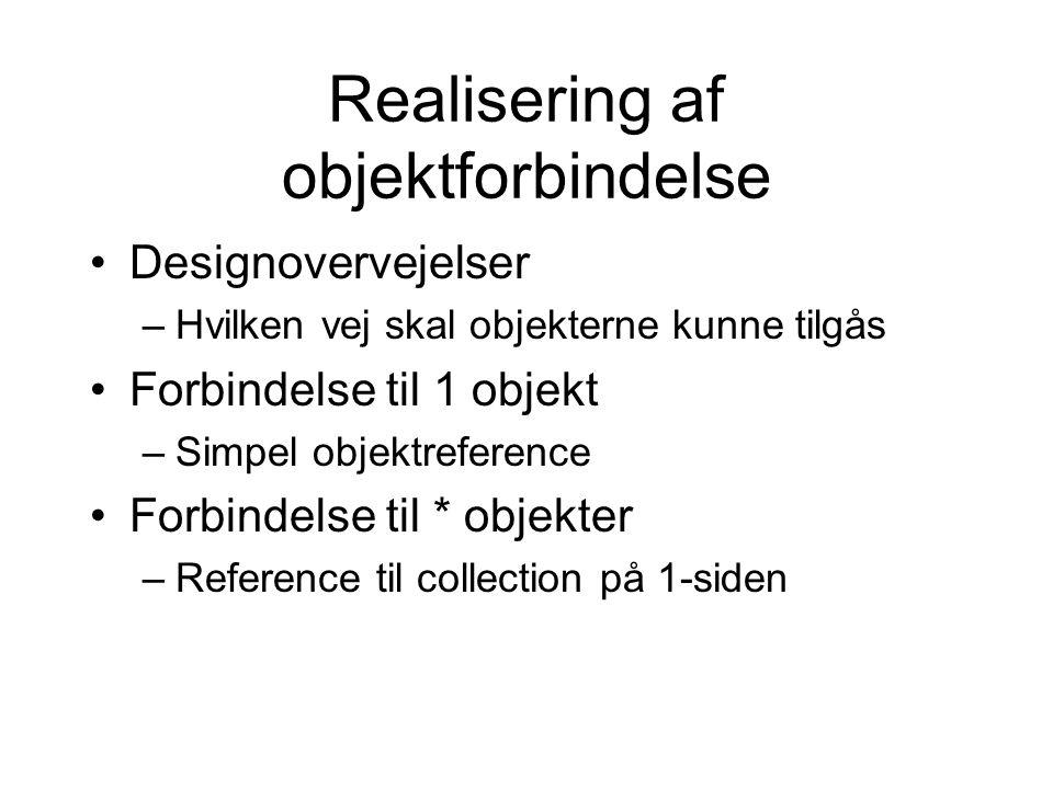 Realisering af objektforbindelse Designovervejelser –Hvilken vej skal objekterne kunne tilgås Forbindelse til 1 objekt –Simpel objektreference Forbindelse til * objekter –Reference til collection på 1-siden