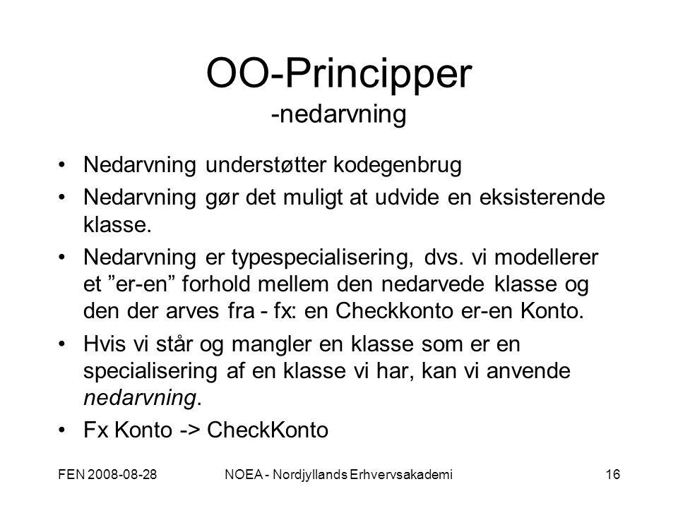 FEN 2008-08-28NOEA - Nordjyllands Erhvervsakademi16 OO-Principper -nedarvning Nedarvning understøtter kodegenbrug Nedarvning gør det muligt at udvide en eksisterende klasse.