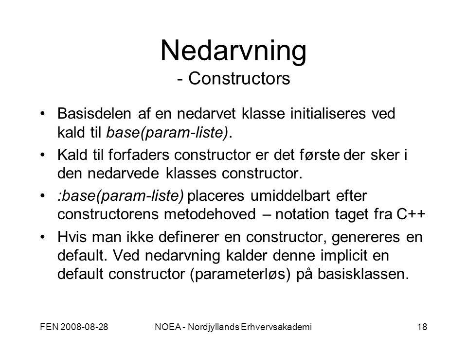 FEN 2008-08-28NOEA - Nordjyllands Erhvervsakademi18 Nedarvning - Constructors Basisdelen af en nedarvet klasse initialiseres ved kald til base(param-liste).