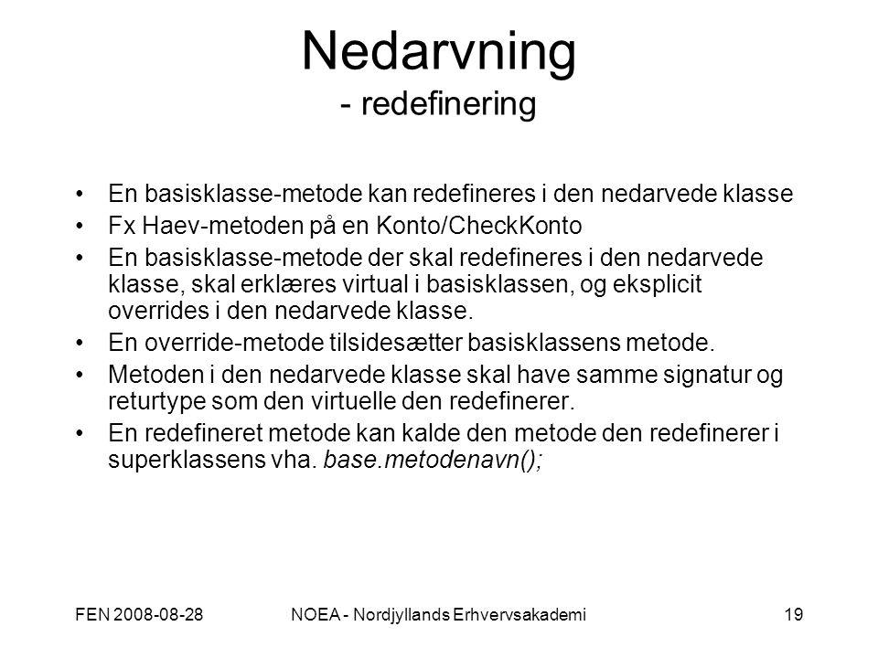 FEN 2008-08-28NOEA - Nordjyllands Erhvervsakademi19 Nedarvning - redefinering En basisklasse-metode kan redefineres i den nedarvede klasse Fx Haev-metoden på en Konto/CheckKonto En basisklasse-metode der skal redefineres i den nedarvede klasse, skal erklæres virtual i basisklassen, og eksplicit overrides i den nedarvede klasse.