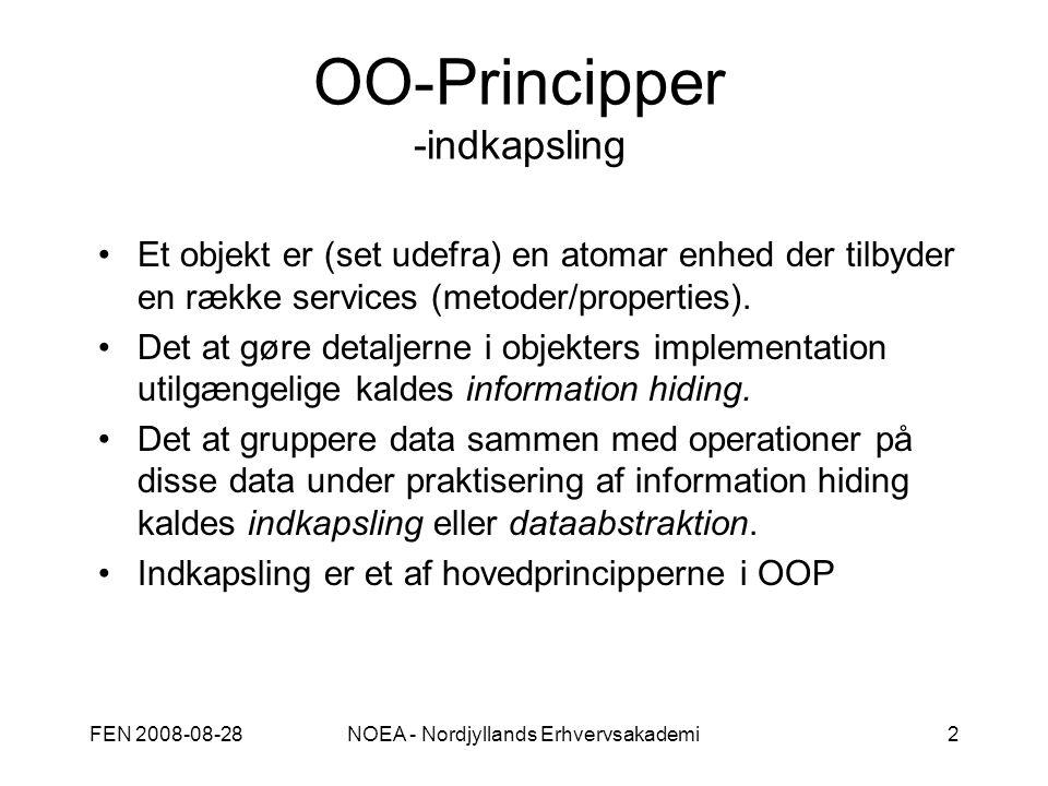 FEN 2008-08-28NOEA - Nordjyllands Erhvervsakademi2 OO-Principper -indkapsling Et objekt er (set udefra) en atomar enhed der tilbyder en række services (metoder/properties).