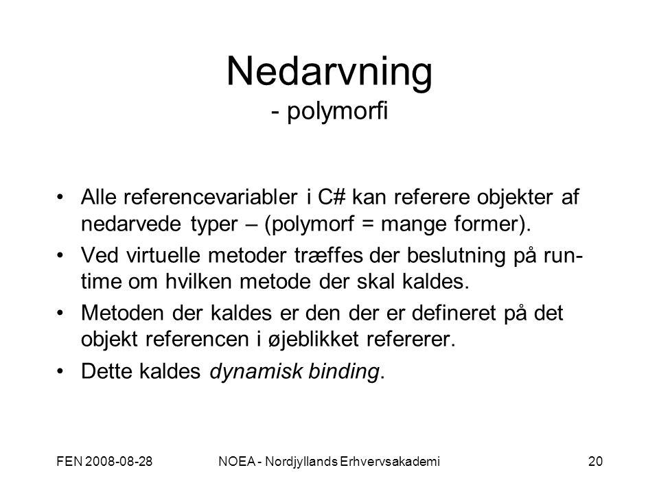 FEN 2008-08-28NOEA - Nordjyllands Erhvervsakademi20 Nedarvning - polymorfi Alle referencevariabler i C# kan referere objekter af nedarvede typer – (polymorf = mange former).