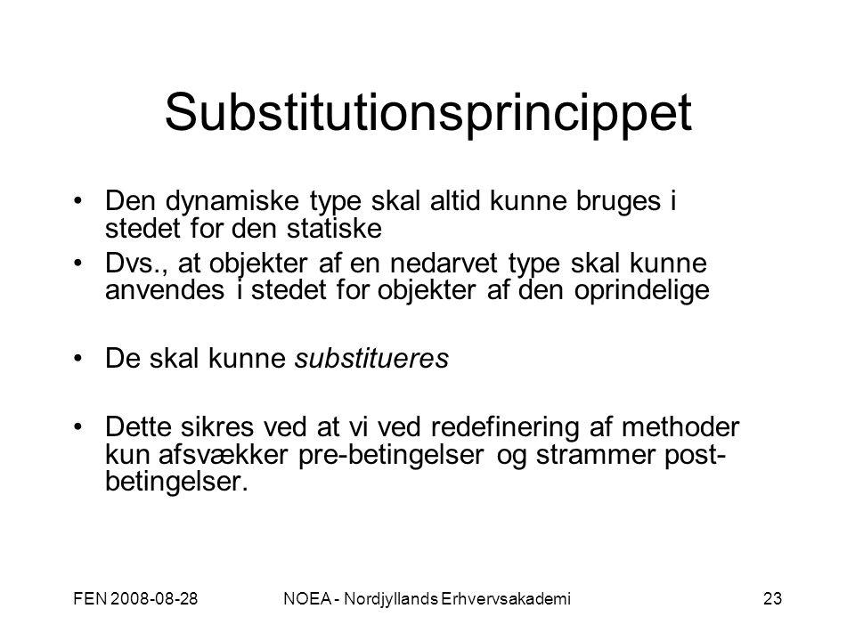 FEN 2008-08-28NOEA - Nordjyllands Erhvervsakademi23 Substitutionsprincippet Den dynamiske type skal altid kunne bruges i stedet for den statiske Dvs., at objekter af en nedarvet type skal kunne anvendes i stedet for objekter af den oprindelige De skal kunne substitueres Dette sikres ved at vi ved redefinering af methoder kun afsvækker pre-betingelser og strammer post- betingelser.