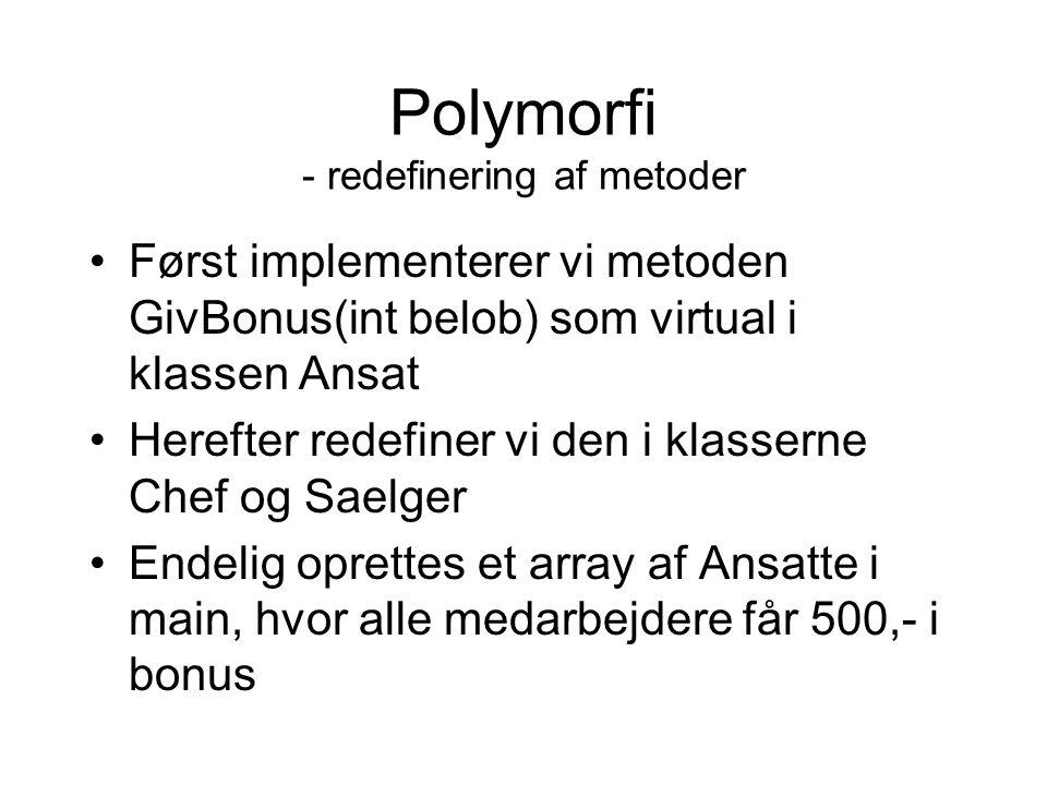 Polymorfi - redefinering af metoder Først implementerer vi metoden GivBonus(int belob) som virtual i klassen Ansat Herefter redefiner vi den i klasserne Chef og Saelger Endelig oprettes et array af Ansatte i main, hvor alle medarbejdere får 500,- i bonus