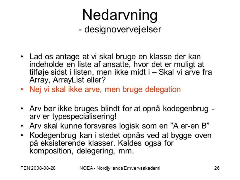 FEN 2008-08-28NOEA - Nordjyllands Erhvervsakademi26 Nedarvning - designovervejelser Lad os antage at vi skal bruge en klasse der kan indeholde en liste af ansatte, hvor det er muligt at tilføje sidst i listen, men ikke midt i – Skal vi arve fra Array, ArrayList eller.