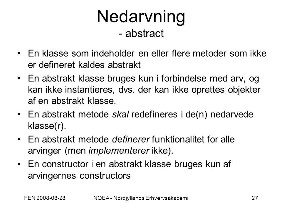 FEN 2008-08-28NOEA - Nordjyllands Erhvervsakademi27 Nedarvning - abstract En klasse som indeholder en eller flere metoder som ikke er defineret kaldes abstrakt En abstrakt klasse bruges kun i forbindelse med arv, og kan ikke instantieres, dvs.