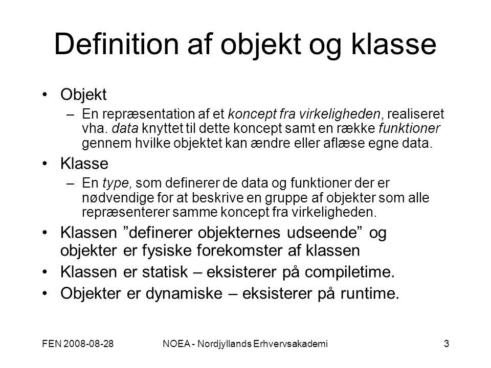 FEN 2008-08-28NOEA - Nordjyllands Erhvervsakademi3 Definition af objekt og klasse Objekt –En repræsentation af et koncept fra virkeligheden, realiseret vha.