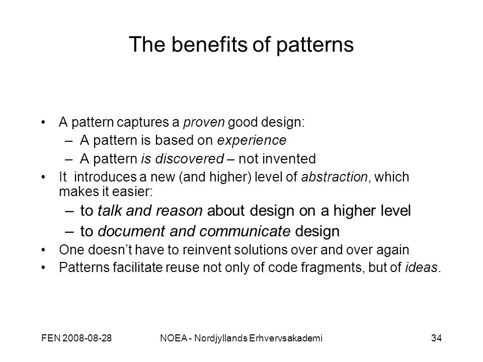 FEN 2008-08-28NOEA - Nordjyllands Erhvervsakademi34 The benefits of patterns A pattern captures a proven good design: –A pattern is based on experience –A pattern is discovered – not invented It introduces a new (and higher) level of abstraction, which makes it easier: –to talk and reason about design on a higher level –to document and communicate design One doesn't have to reinvent solutions over and over again Patterns facilitate reuse not only of code fragments, but of ideas.