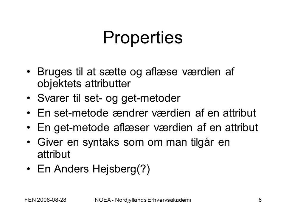 FEN 2008-08-28NOEA - Nordjyllands Erhvervsakademi6 Properties Bruges til at sætte og aflæse værdien af objektets attributter Svarer til set- og get-metoder En set-metode ændrer værdien af en attribut En get-metode aflæser værdien af en attribut Giver en syntaks som om man tilgår en attribut En Anders Hejsberg( )