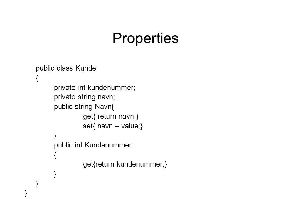 Properties public class Kunde { private int kundenummer; private string navn; public string Navn{ get{ return navn;} set{ navn = value;} } public int Kundenummer { get{return kundenummer;} }