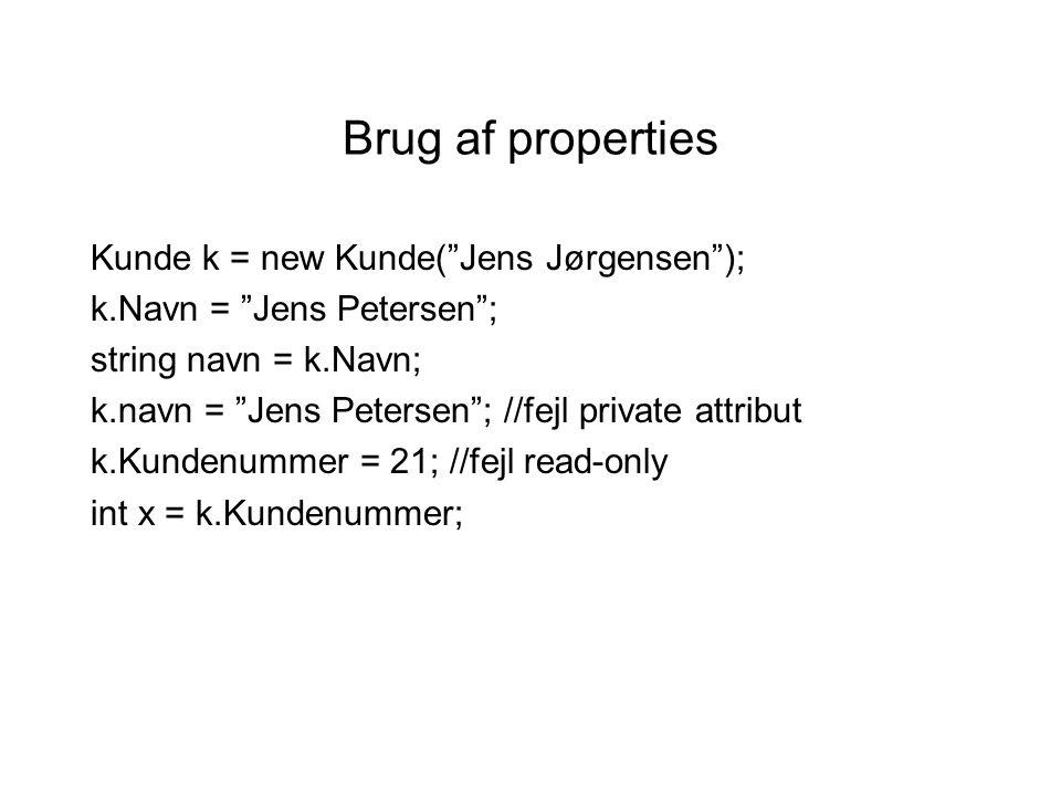 Brug af properties Kunde k = new Kunde( Jens Jørgensen ); k.Navn = Jens Petersen ; string navn = k.Navn; k.navn = Jens Petersen ; //fejl private attribut k.Kundenummer = 21; //fejl read-only int x = k.Kundenummer;