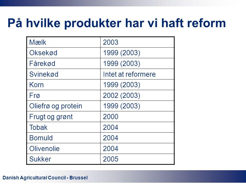 Danish Agricultural Council - Brussel På hvilke produkter har vi haft reform Mælk2003 Oksekød1999 (2003) Fårekød1999 (2003) SvinekødIntet at reformere Korn1999 (2003) Frø2002 (2003) Oliefrø og protein1999 (2003) Frugt og grønt2000 Tobak2004 Bomuld2004 Olivenolie2004 Sukker2005