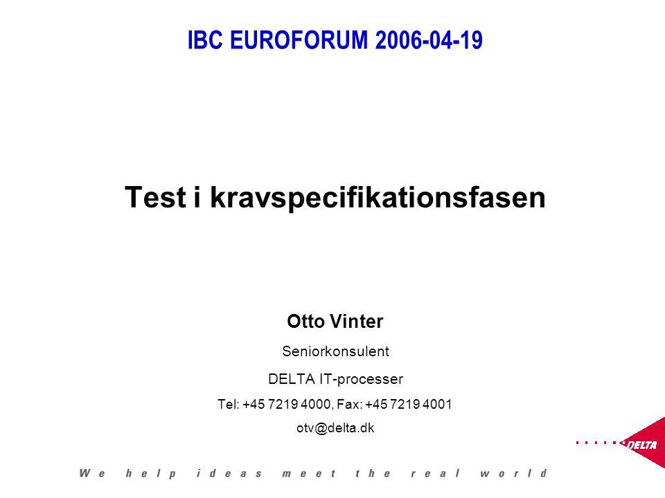 IBC EUROFORUM 2006-04-19 Test i kravspecifikationsfasen Otto Vinter Seniorkonsulent DELTA IT-processer Tel: +45 7219 4000, Fax: +45 7219 4001 otv@delta.dk
