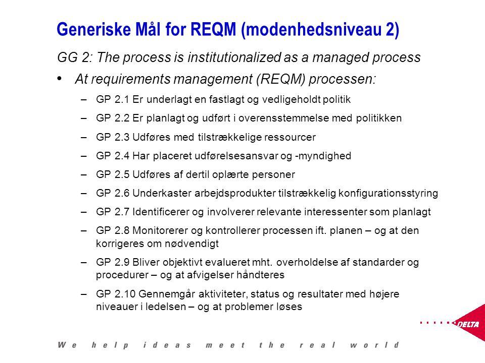 Generiske Mål for REQM (modenhedsniveau 2) GG 2: The process is institutionalized as a managed process At requirements management (REQM) processen: –GP 2.1 Er underlagt en fastlagt og vedligeholdt politik –GP 2.2 Er planlagt og udført i overensstemmelse med politikken –GP 2.3 Udføres med tilstrækkelige ressourcer –GP 2.4 Har placeret udførelsesansvar og -myndighed –GP 2.5 Udføres af dertil oplærte personer –GP 2.6 Underkaster arbejdsprodukter tilstrækkelig konfigurationsstyring –GP 2.7 Identificerer og involverer relevante interessenter som planlagt –GP 2.8 Monitorerer og kontrollerer processen ift.