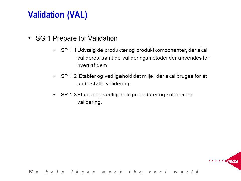 Validation (VAL) SG 1 Prepare for Validation SP 1.1Udvælg de produkter og produktkomponenter, der skal valideres, samt de valideringsmetoder der anvendes for hvert af dem.