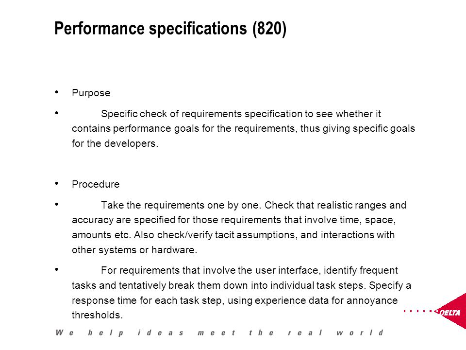 Performance specifications (820) Purpose Specific check of requirements specification to see whether it contains performance goals for the requirements, thus giving specific goals for the developers.