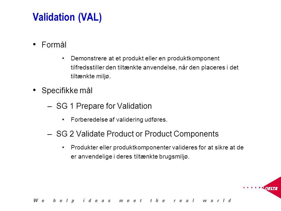 Validation (VAL) Formål Demonstrere at et produkt eller en produktkomponent tilfredsstiller den tiltænkte anvendelse, når den placeres i det tiltænkte miljø.