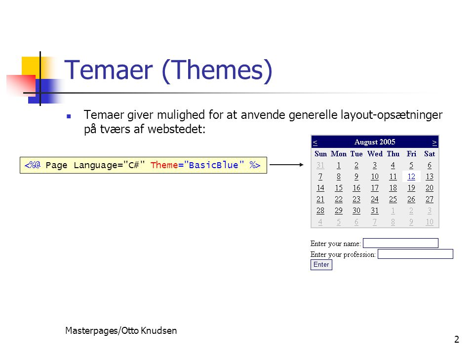 Masterpages/Otto Knudsen 2 Temaer (Themes) Temaer giver mulighed for at anvende generelle layout-opsætninger på tværs af webstedet: themes are the control-based equivalent of stylesheets themes are applied on the server to set look-and-feel of controls