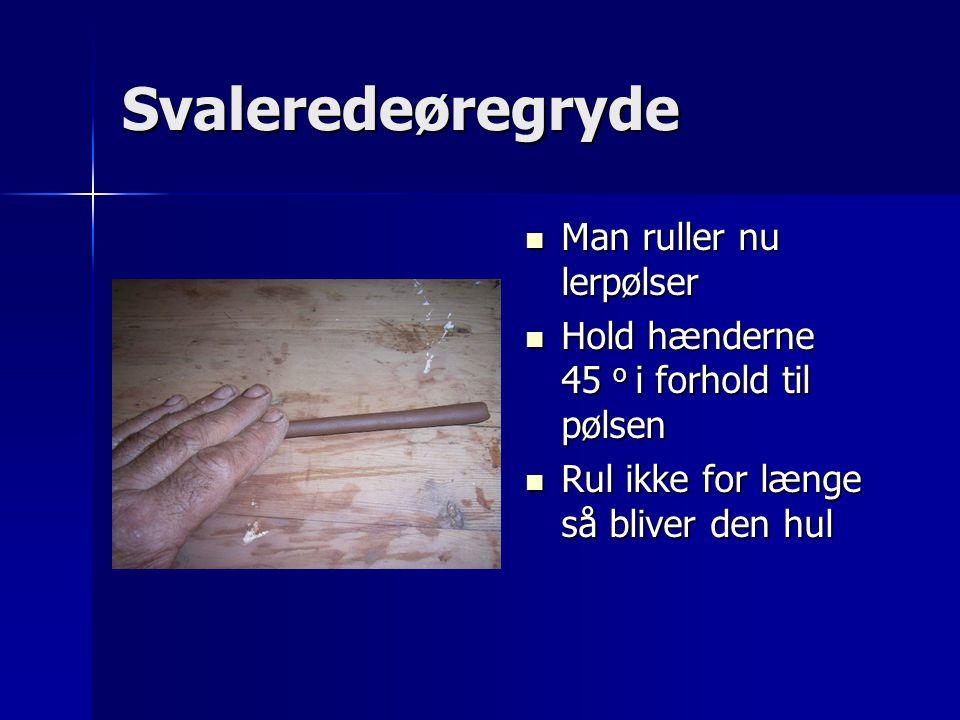 Svaleredeøregryde Man ruller nu lerpølser Man ruller nu lerpølser Hold hænderne 45 o i forhold til pølsen Hold hænderne 45 o i forhold til pølsen Rul ikke for længe så bliver den hul Rul ikke for længe så bliver den hul