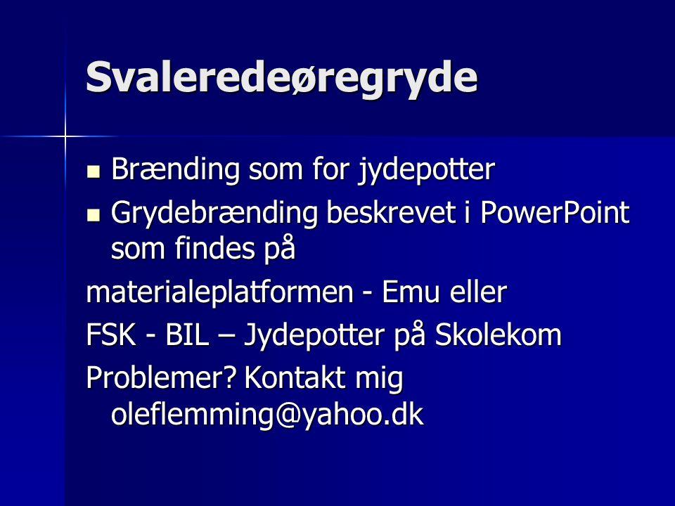 Svaleredeøregryde Brænding som for jydepotter Brænding som for jydepotter Grydebrænding beskrevet i PowerPoint som findes på Grydebrænding beskrevet i PowerPoint som findes på materialeplatformen - Emu eller FSK - BIL – Jydepotter på Skolekom Problemer.