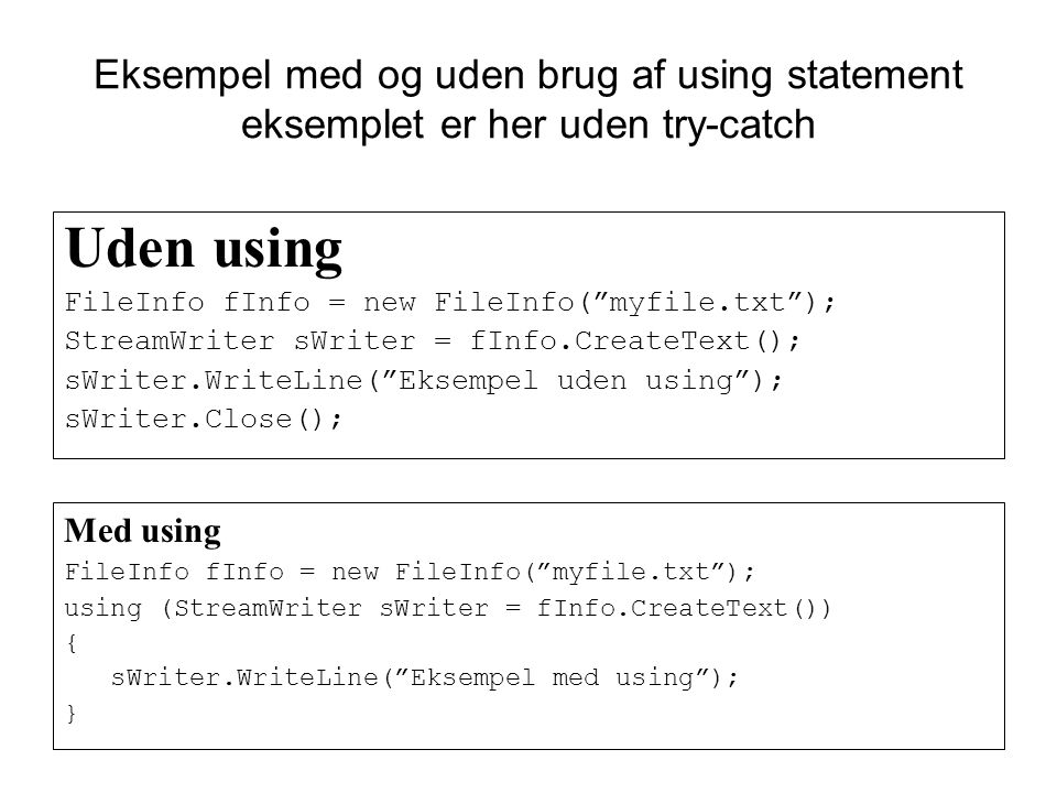 Eksempel med og uden brug af using statement eksemplet er her uden try-catch Uden using FileInfo fInfo = new FileInfo( myfile.txt ); StreamWriter sWriter = fInfo.CreateText(); sWriter.WriteLine( Eksempel uden using ); sWriter.Close(); Med using FileInfo fInfo = new FileInfo( myfile.txt ); using (StreamWriter sWriter = fInfo.CreateText()) { sWriter.WriteLine( Eksempel med using ); }