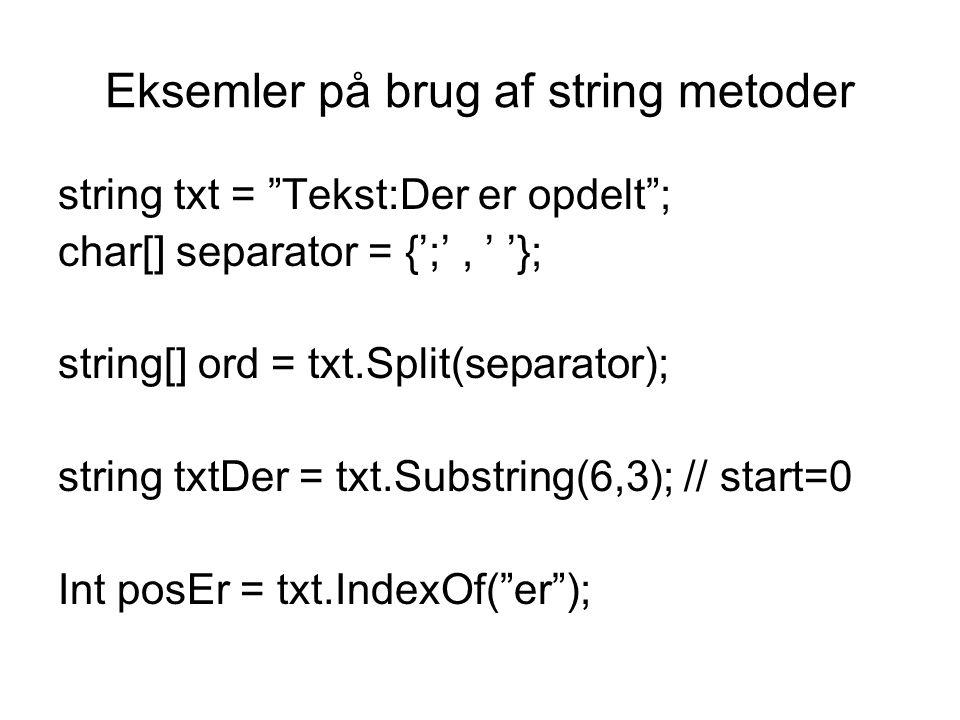 Eksemler på brug af string metoder string txt = Tekst:Der er opdelt ; char[] separator = {';', ' '}; string[] ord = txt.Split(separator); string txtDer = txt.Substring(6,3); // start=0 Int posEr = txt.IndexOf( er );