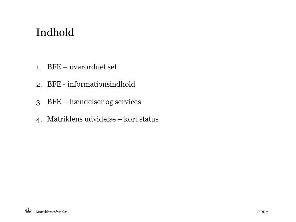 Tekst starter uden punktopstilling For at få punktopstilling på teksten (flere niveauer findes), brug >Forøg listeniveau- knappen i Topmenuen For at få venstrestillet tekst uden punktopstilling, brug >Formindsk listeniveau- knappen i Topmenuen Indhold 1.BFE – overordnet set 2.BFE - informationsindhold 3.BFE – hændelser og services 4.Matriklens udvidelse – kort status SIDE 2Matriklens udvidelse