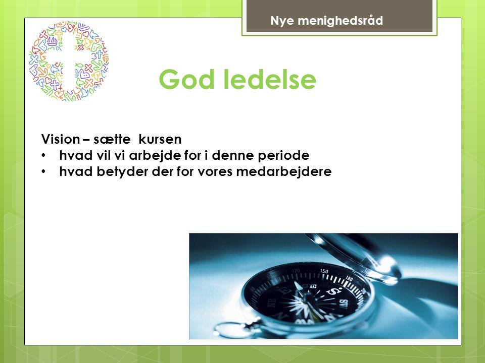 God ledelse Vision – sætte kursen hvad vil vi arbejde for i denne periode hvad betyder der for vores medarbejdere Nye menighedsråd