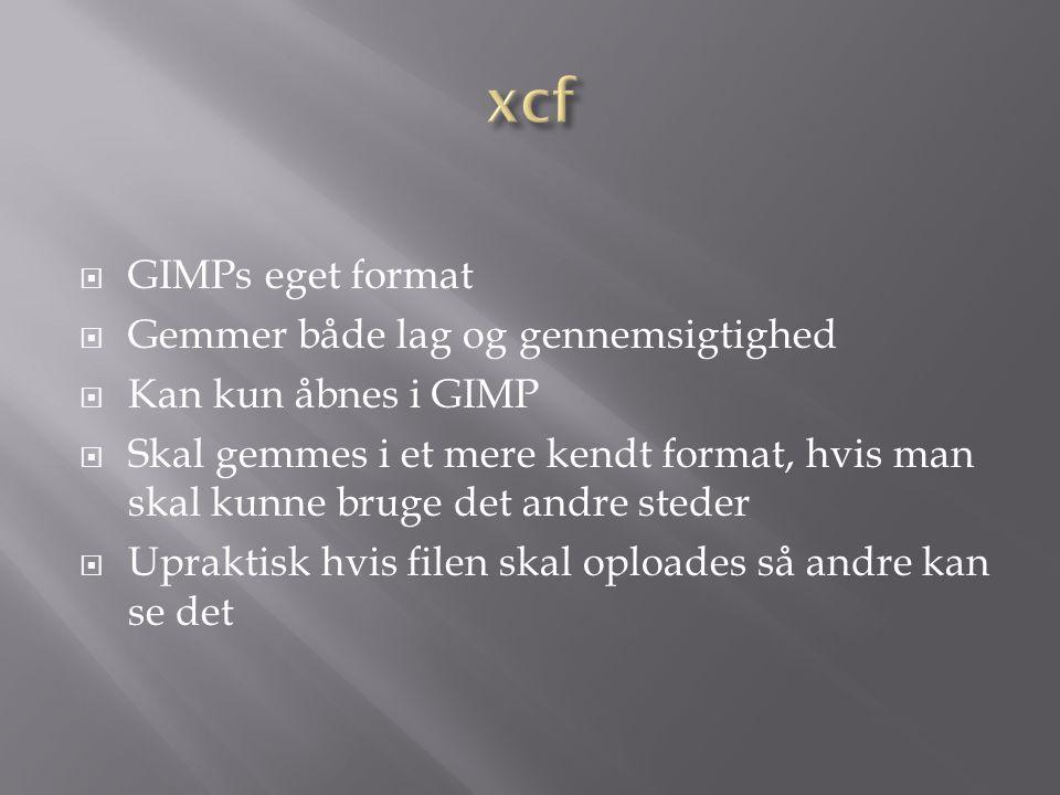  GIMPs eget format  Gemmer både lag og gennemsigtighed  Kan kun åbnes i GIMP  Skal gemmes i et mere kendt format, hvis man skal kunne bruge det andre steder  Upraktisk hvis filen skal oploades så andre kan se det