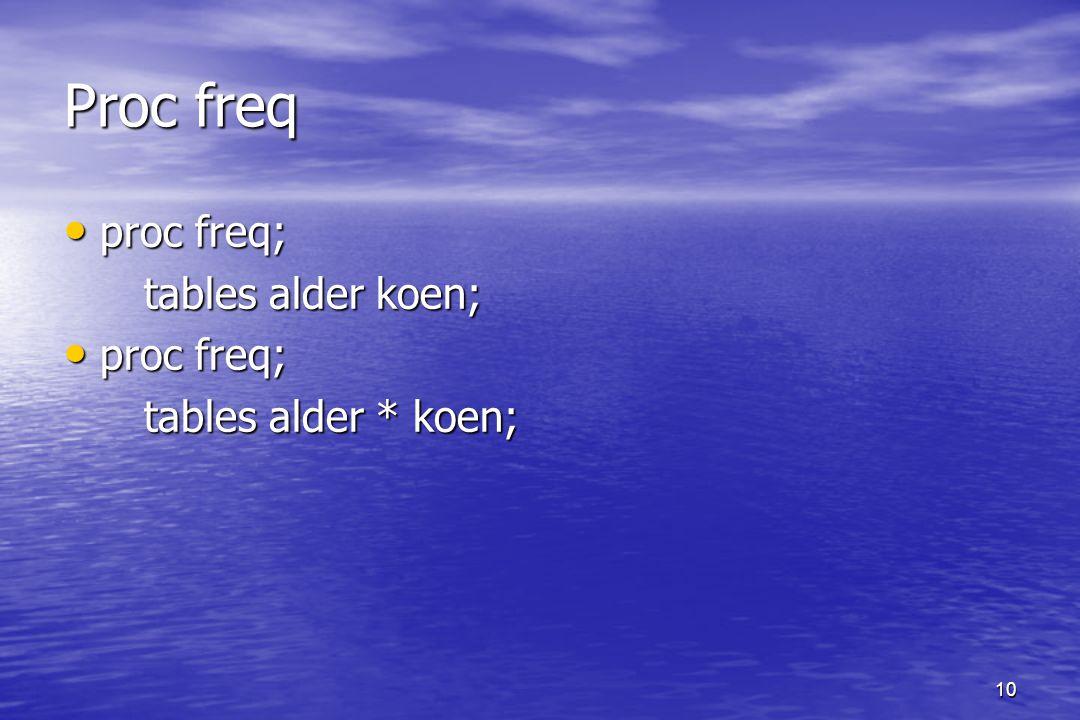 10 Proc freq proc freq; proc freq; tables alder koen; tables alder koen; proc freq; proc freq; tables alder * koen; tables alder * koen;