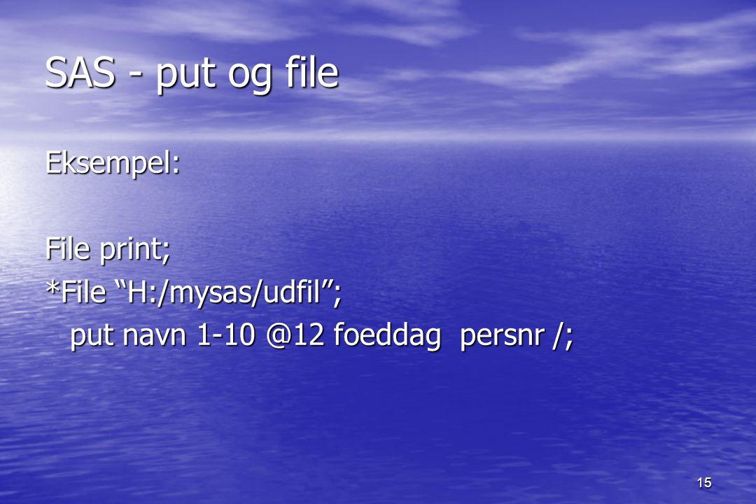 15 SAS - put og file Eksempel: File print; *File H:/mysas/udfil ; put navn 1-10 @12 foeddag persnr /;