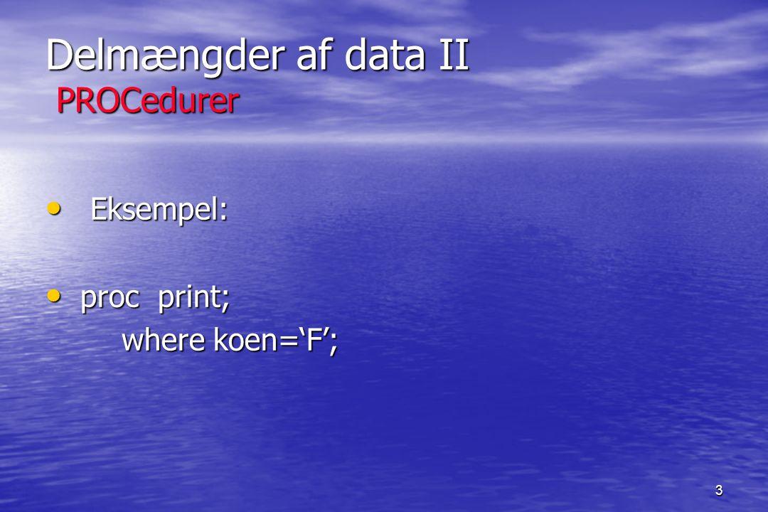 3 Delmængder af data II PROCedurer Eksempel: Eksempel: proc print; proc print; where koen='F'; where koen='F';