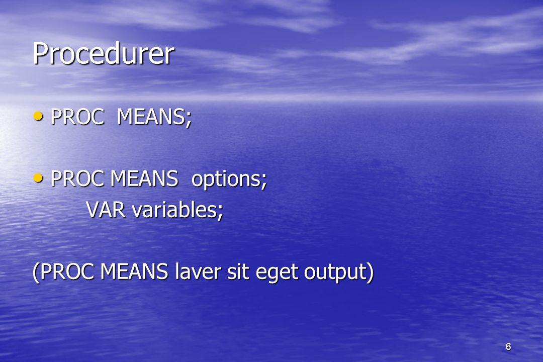 6 Procedurer Procedurer PROC MEANS; PROC MEANS; PROC MEANS options; PROC MEANS options; VAR variables; VAR variables; (PROC MEANS laver sit eget output)