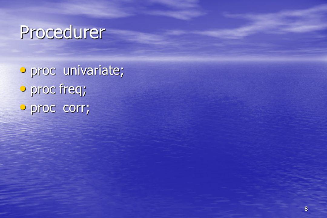 8 Procedurer proc univariate; proc univariate; proc freq; proc freq; proc corr; proc corr;