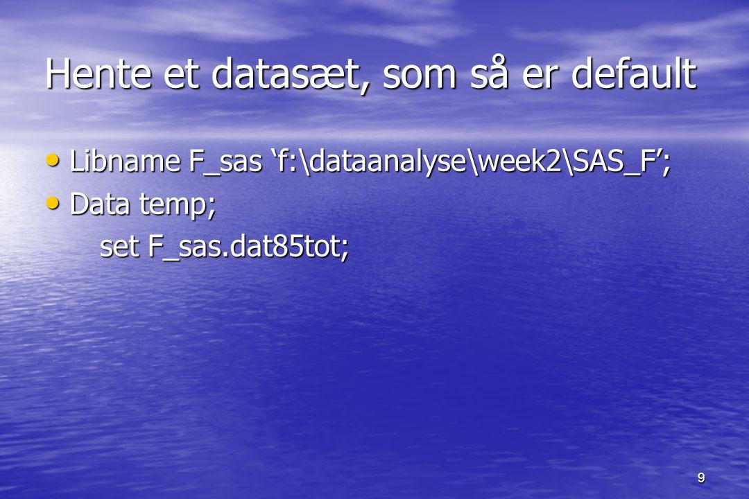 9 Hente et datasæt, som så er default Libname F_sas 'f:\dataanalyse\week2\SAS_F'; Libname F_sas 'f:\dataanalyse\week2\SAS_F'; Data temp; Data temp; set F_sas.dat85tot; set F_sas.dat85tot;