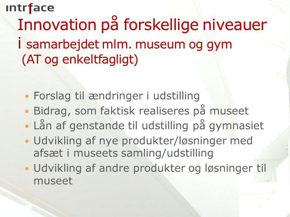 Forslag til ændringer i udstilling Bidrag, som faktisk realiseres på museet Lån af genstande til udstilling på gymnasiet Udvikling af nye produkter/løsninger med afsæt i museets samling/udstilling Udvikling af andre produkter og løsninger til museet