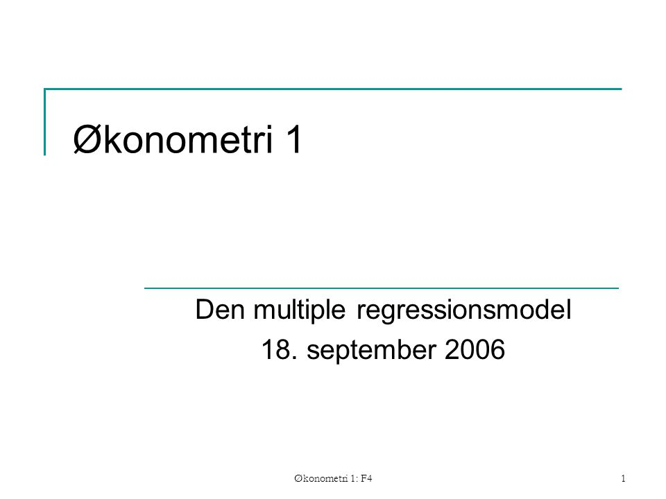 Økonometri 1: F41 Økonometri 1 Den multiple regressionsmodel 18. september 2006