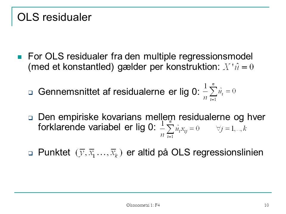 Økonometri 1: F4 10 OLS residualer For OLS residualer fra den multiple regressionsmodel (med et konstantled) gælder per konstruktion:  Gennemsnittet af residualerne er lig 0:  Den empiriske kovarians mellem residualerne og hver forklarende variabel er lig 0:  Punktet er altid på OLS regressionslinien