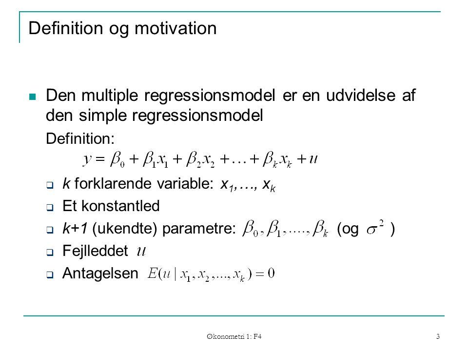 Økonometri 1: F4 3 Definition og motivation Den multiple regressionsmodel er en udvidelse af den simple regressionsmodel Definition:  k forklarende variable: x 1,…, x k  Et konstantled  k+1 (ukendte) parametre: (og )  Fejlleddet  Antagelsen