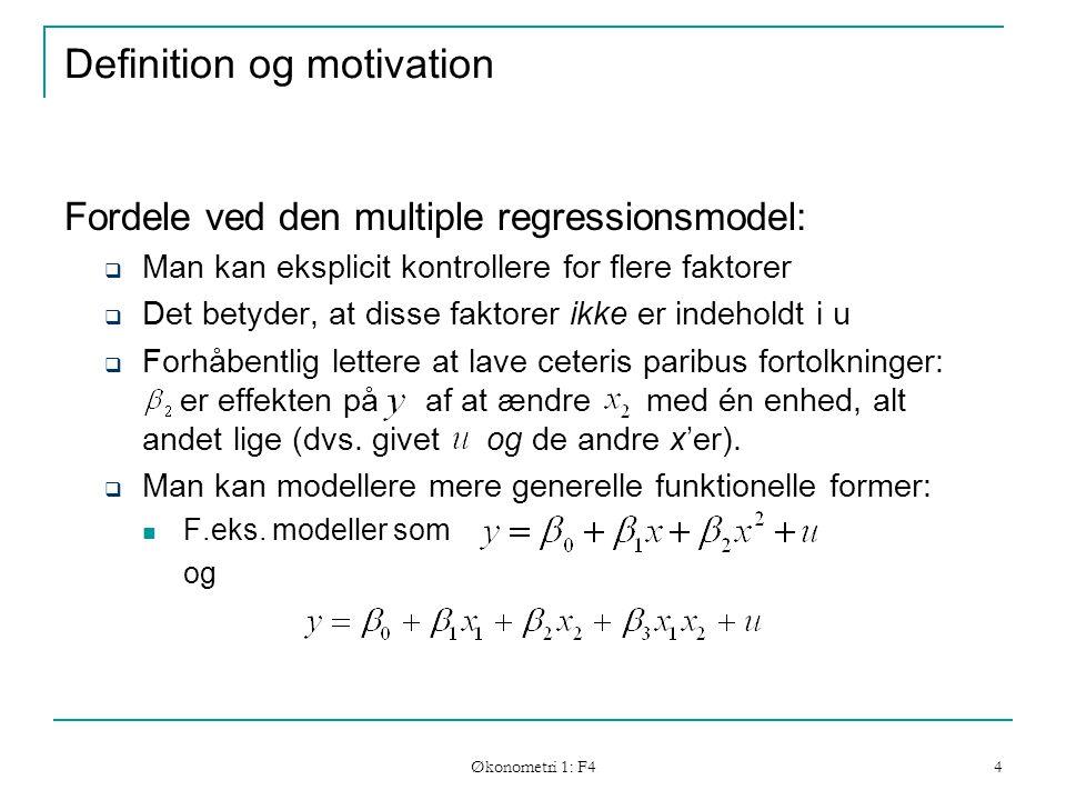 Økonometri 1: F4 4 Definition og motivation Fordele ved den multiple regressionsmodel:  Man kan eksplicit kontrollere for flere faktorer  Det betyder, at disse faktorer ikke er indeholdt i u  Forhåbentlig lettere at lave ceteris paribus fortolkninger: er effekten på af at ændre med én enhed, alt andet lige (dvs.