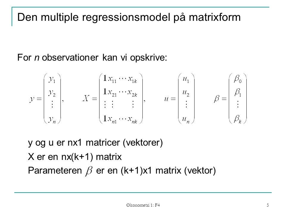 Økonometri 1: F4 5 Den multiple regressionsmodel på matrixform For n observationer kan vi opskrive: y og u er nx1 matricer (vektorer) X er en nx(k+1) matrix Parameteren er en (k+1)x1 matrix (vektor)