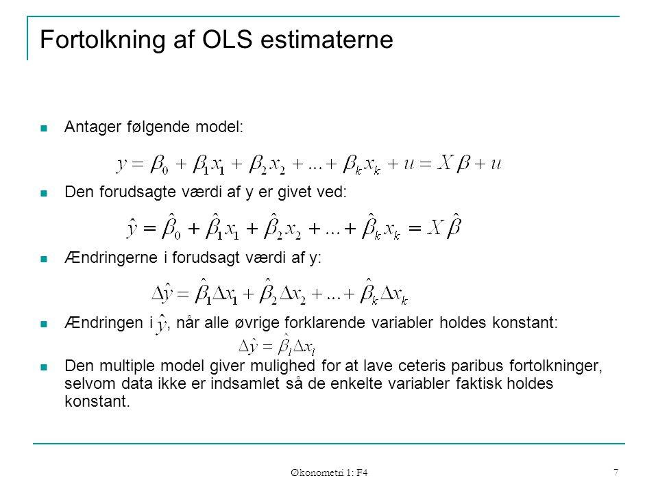 Økonometri 1: F4 7 Fortolkning af OLS estimaterne Antager følgende model: Den forudsagte værdi af y er givet ved: Ændringerne i forudsagt værdi af y: Ændringen i, når alle øvrige forklarende variabler holdes konstant: Den multiple model giver mulighed for at lave ceteris paribus fortolkninger, selvom data ikke er indsamlet så de enkelte variabler faktisk holdes konstant.