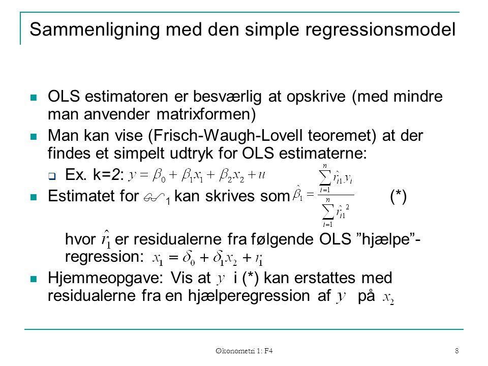 Økonometri 1: F4 8 Sammenligning med den simple regressionsmodel OLS estimatoren er besværlig at opskrive (med mindre man anvender matrixformen) Man kan vise (Frisch-Waugh-LovelI teoremet) at der findes et simpelt udtryk for OLS estimaterne:  Ex.