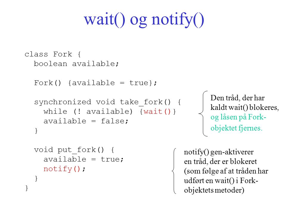 wait() og notify() class Fork { boolean available; Fork() {available = true}; synchronized void take_fork() { while (.