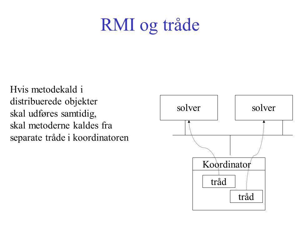 RMI og tråde solver tråd Hvis metodekald i distribuerede objekter skal udføres samtidig, skal metoderne kaldes fra separate tråde i koordinatoren Koordinator