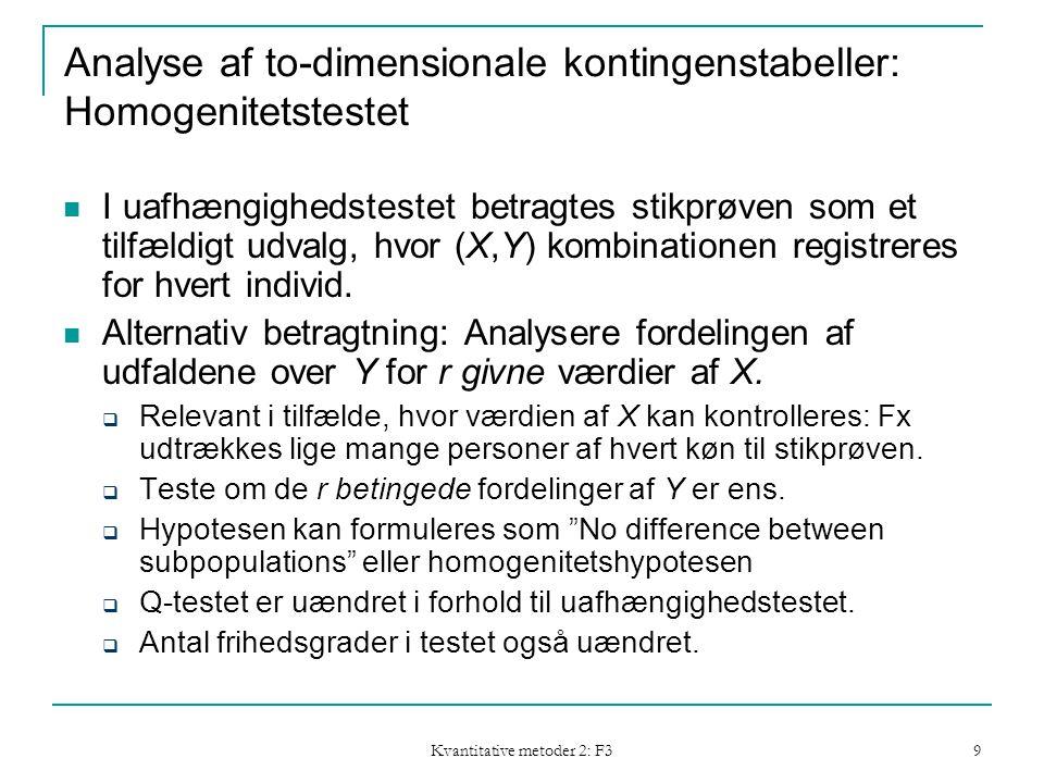 Kvantitative metoder 2: F3 9 Analyse af to-dimensionale kontingenstabeller: Homogenitetstestet I uafhængighedstestet betragtes stikprøven som et tilfældigt udvalg, hvor (X,Y) kombinationen registreres for hvert individ.