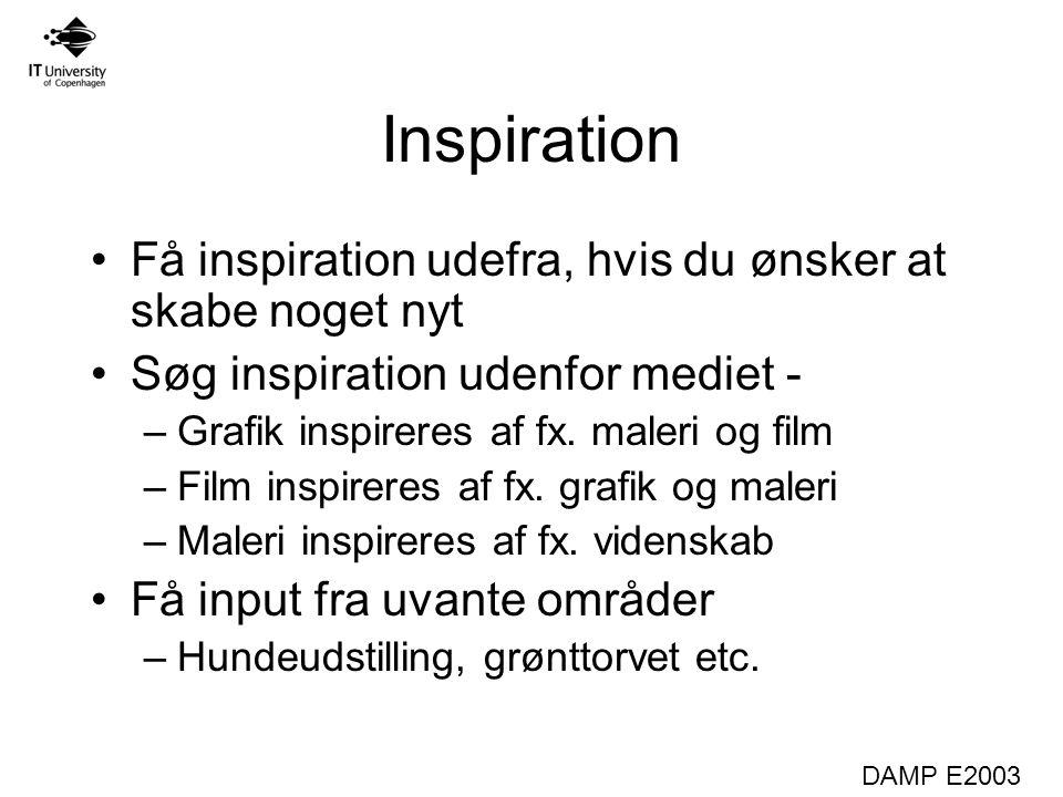 DAMP E2003 Inspiration Få inspiration udefra, hvis du ønsker at skabe noget nyt Søg inspiration udenfor mediet - –Grafik inspireres af fx.